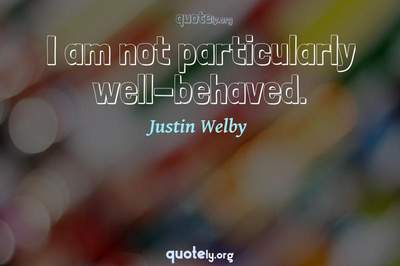 Photo Quote of I am not particularly well-behaved.