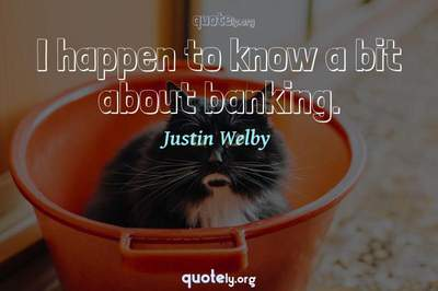 Photo Quote of I happen to know a bit about banking.