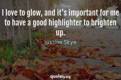 Photo Quote of I love to glow, and it's important for me to have a good highlighter to brighten up.