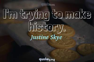 Photo Quote of I'm trying to make history.