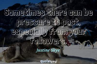 Photo Quote of Sometimes there can be pressure to post, especially from your followers.