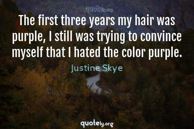 Photo Quote of The first three years my hair was purple, I still was trying to convince myself that I hated the color purple.