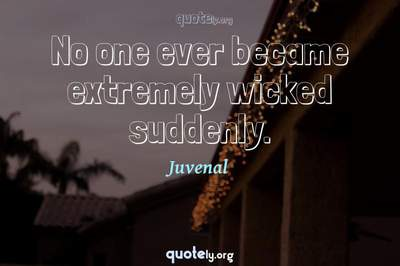 Photo Quote of No one ever became extremely wicked suddenly.