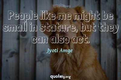 Photo Quote of People like me might be small in stature, but they can also act.