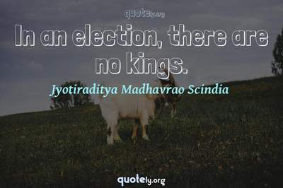 Photo Quote of In an election, there are no kings.