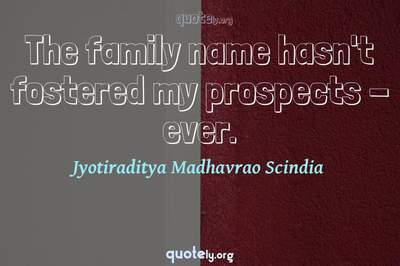 Photo Quote of The family name hasn't fostered my prospects - ever.