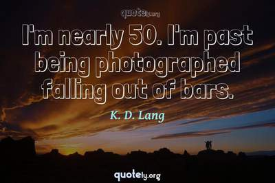 Photo Quote of I'm nearly 50. I'm past being photographed falling out of bars.