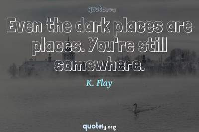 Photo Quote of Even the dark places are places. You're still somewhere.