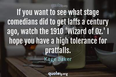 Photo Quote of If you want to see what stage comedians did to get laffs a century ago, watch the 1910 'Wizard of Oz.' I hope you have a high tolerance for pratfalls.