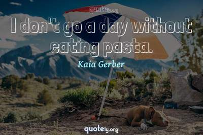Photo Quote of I don't go a day without eating pasta.