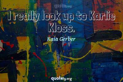 Photo Quote of I really look up to Karlie Kloss.