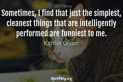 Photo Quote of Sometimes, I find that just the simplest, cleanest things that are intelligently performed are funniest to me.