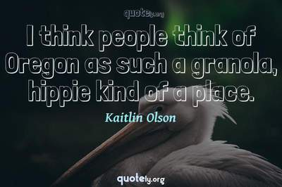 Photo Quote of I think people think of Oregon as such a granola, hippie kind of a place.