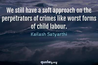 Photo Quote of We still have a soft approach on the perpetrators of crimes like worst forms of child labour.