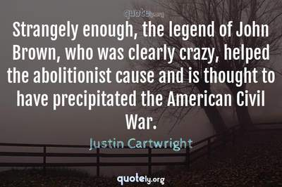 Photo Quote of Strangely enough, the legend of John Brown, who was clearly crazy, helped the abolitionist cause and is thought to have precipitated the American Civil War.