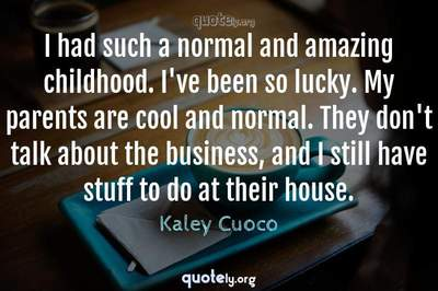 Photo Quote of I had such a normal and amazing childhood. I've been so lucky. My parents are cool and normal. They don't talk about the business, and I still have stuff to do at their house.