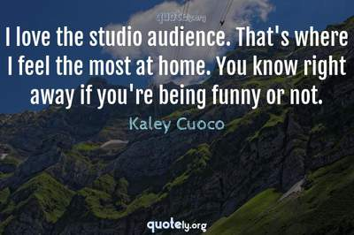 Photo Quote of I love the studio audience. That's where I feel the most at home. You know right away if you're being funny or not.