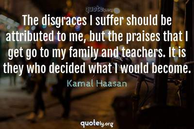 Photo Quote of The disgraces I suffer should be attributed to me, but the praises that I get go to my family and teachers. It is they who decided what I would become.