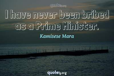 Photo Quote of I have never been bribed as a Prime Minister.