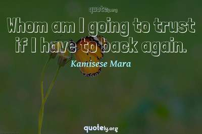 Photo Quote of Whom am I going to trust if I have to back again.
