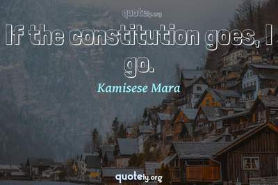 Photo Quote of If the constitution goes, I go.