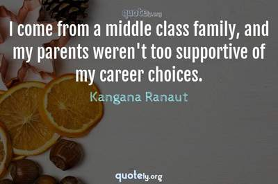 Photo Quote of I come from a middle class family, and my parents weren't too supportive of my career choices.
