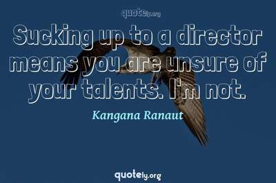 Photo Quote of Sucking up to a director means you are unsure of your talents. I'm not.