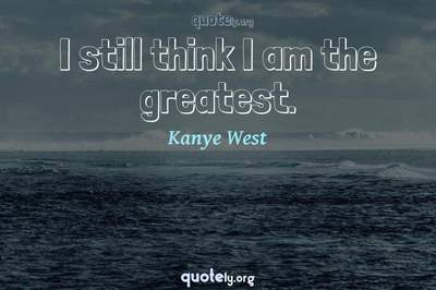 Photo Quote of I still think I am the greatest.