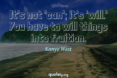 Photo Quote of It's not 'can'; it's 'will.' You have to will things into fruition.