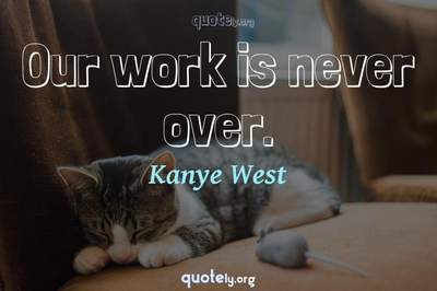 Photo Quote of Our work is never over.