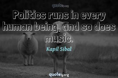 Photo Quote of Politics runs in every human being, and so does music.