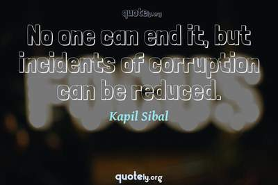 Photo Quote of No one can end it, but incidents of corruption can be reduced.