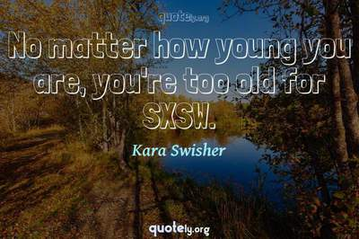 Photo Quote of No matter how young you are, you're too old for SXSW.