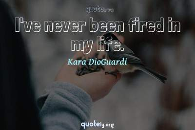 Photo Quote of I've never been fired in my life.