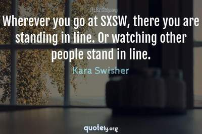 Photo Quote of Wherever you go at SXSW, there you are standing in line. Or watching other people stand in line.