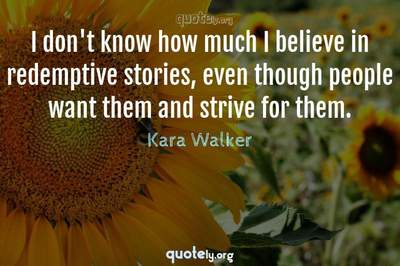 Photo Quote of I don't know how much I believe in redemptive stories, even though people want them and strive for them.