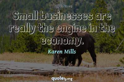 Photo Quote of Small businesses are really the engine in the economy.