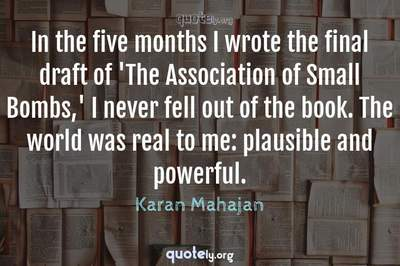 Photo Quote of In the five months I wrote the final draft of 'The Association of Small Bombs,' I never fell out of the book. The world was real to me: plausible and powerful.