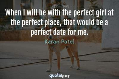 Photo Quote of When I will be with the perfect girl at the perfect place, that would be a perfect date for me.