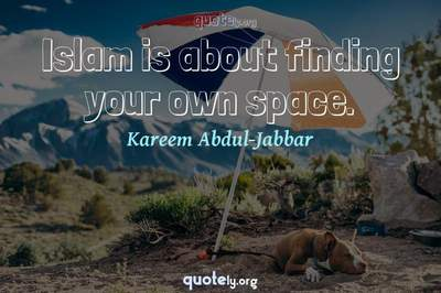 Photo Quote of Islam is about finding your own space.