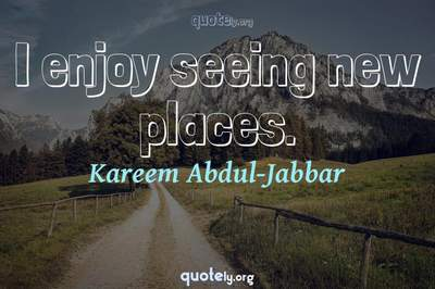 Photo Quote of I enjoy seeing new places.