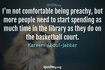 Photo Quote of I'm not comfortable being preachy, but more people need to start spending as much time in the library as they do on the basketball court.