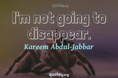 Photo Quote of I'm not going to disappear.