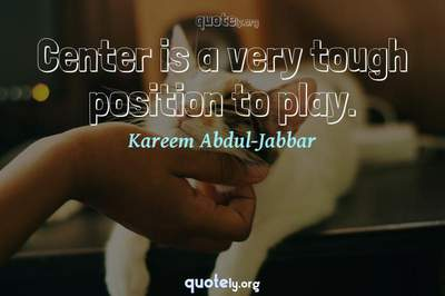 Photo Quote of Center is a very tough position to play.