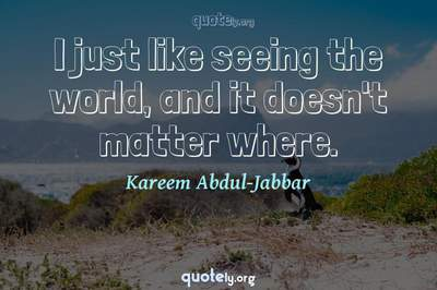 Photo Quote of I just like seeing the world, and it doesn't matter where.