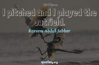 Photo Quote of I pitched and I played the outfield.