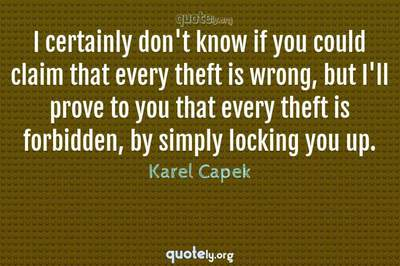 Photo Quote of I certainly don't know if you could claim that every theft is wrong, but I'll prove to you that every theft is forbidden, by simply locking you up.