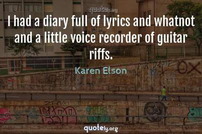 Photo Quote of I had a diary full of lyrics and whatnot and a little voice recorder of guitar riffs.