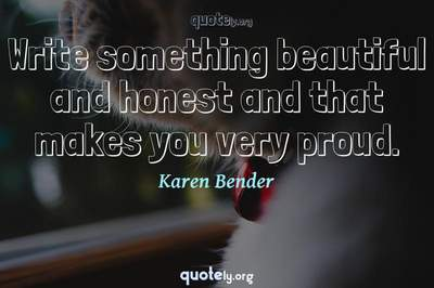 Photo Quote of Write something beautiful and honest and that makes you very proud.