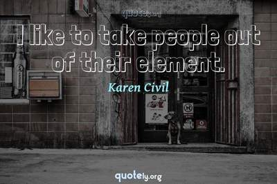 Photo Quote of I like to take people out of their element.